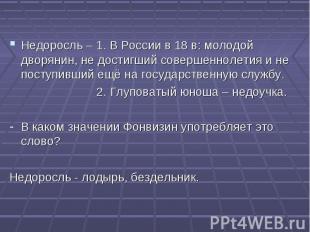 Недоросль – 1. В России в 18 в: молодой дворянин, не достигший совершеннолетия и