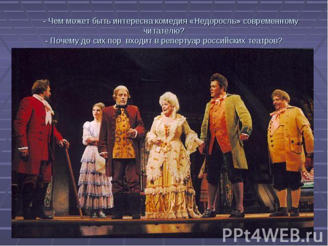 - Чем может быть интересна комедия «Недоросль» современному читателю? - Почему до сих пор входит в репертуар российских театров?