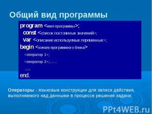 Общий вид программы program ; const ; var ; begin ; ;…… … end. Операторы - языко