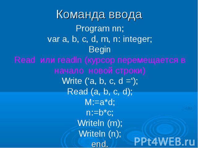 Команда ввода Program nn; var a, b, c, d, m, n: integer; Begin Read или readln (курсор перемещается в начало новой строки) Write ('a, b, c, d ='); Read (a, b, c, d); M:=a*d; n:=b*c; Writeln (m); Writeln (n); end.