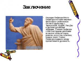 Заключение Наследие Пифагора Место Пифагора в истории мировых философско- религи