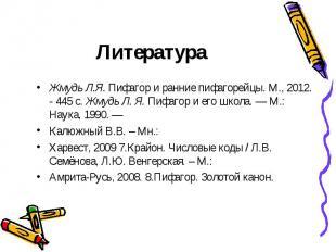 Литература Жмудь Л.Я. Пифагор и ранние пифагорейцы. М., 2012. - 445 с. Жмудь Л.