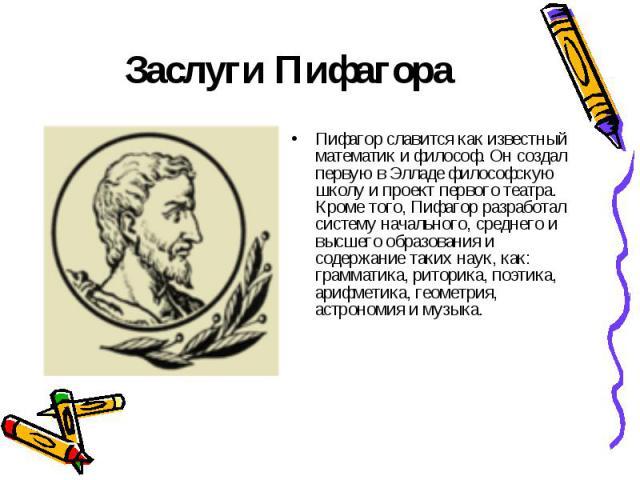 Заслуги Пифагора Пифагор славится как известный математик и философ. Он создал первую в Элладе философскую школу и проект первого театра. Кроме того, Пифагор разработал систему начального, среднего и высшего образования и содержание таких наук, как:…