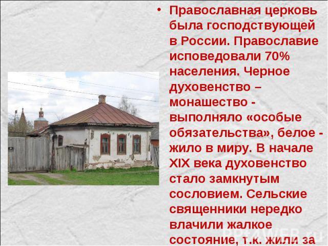 Православная церковь была господствующей в России. Православие исповедовали 70% населения. Черное духовенство – монашество - выполняло «особые обязательства», белое - жило в миру. В начале XIX века духовенство стало замкнутым сословием. Сельские свя…