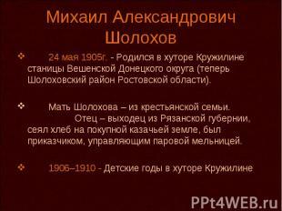 Михаил Александрович Шолохов 24 мая 1905г. - Родился в хуторе Кружилине станицы