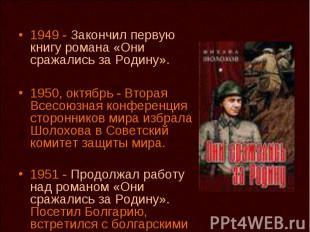 1949 - Закончил первую книгу романа «Они сражались за Родину». 1950, октябрь - В