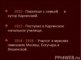 1910 - Переехал с семьей в хутор Каргинский. 1912 - Поступил в Каргинское началь