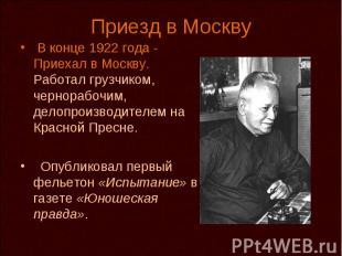 Приезд в Москву В конце 1922 года - Приехал в Москву. Работал грузчиком, чернора