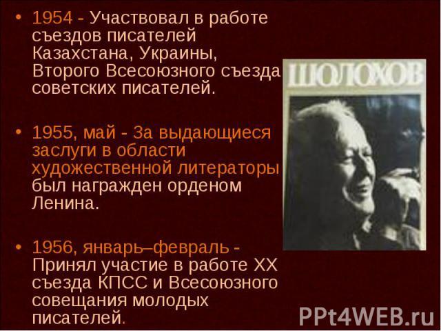 1954 - Участвовал в работе съездов писателей Казахстана, Украины, Второго Всесоюзного съезда советских писателей. 1955, май - За выдающиеся заслуги в области художественной литераторы был награжден орденом Ленина. 1956, январь–февраль - Принял участ…