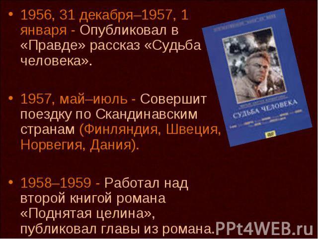 1956, 31 декабря–1957, 1 января - Опубликовал в «Правде» рассказ «Судьба человека». 1957, май–июль - Совершит поездку по Скандинавским странам (Финляндия, Швеция, Норвегия, Дания). 1958–1959 - Работал над второй книгой романа «Поднятая целина», публ…