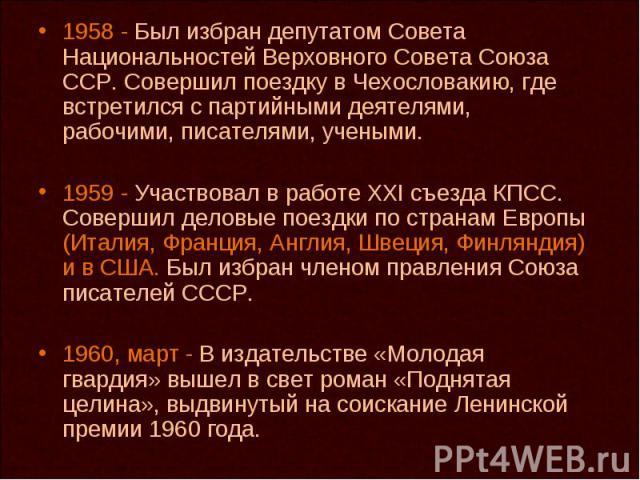 1958 - Был избран депутатом Совета Национальностей Верховного Совета Союза ССР. Совершил поездку в Чехословакию, где встретился с партийными деятелями, рабочими, писателями, учеными. 1959 - Участвовал в работе XXI съезда КПСС. Совершил деловые поезд…