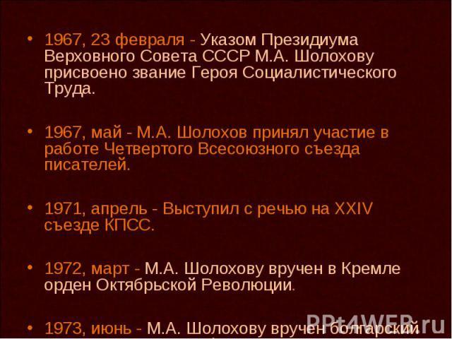 1967, 23 февраля - Указом Президиума Верховного Совета СССР М.А. Шолохову присвоено звание Героя Социалистического Труда. 1967, май - М.А. Шолохов принял участие в работе Четвертого Всесоюзного съезда писателей. 1971, апрель - Выступил с речью на XX…