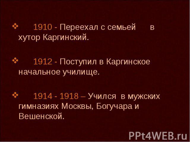 1910 - Переехал с семьей в хутор Каргинский. 1912 - Поступил в Каргинское начальное училище. 1914 - 1918 – Учился в мужских гимназиях Москвы, Богучара и Вешенской.