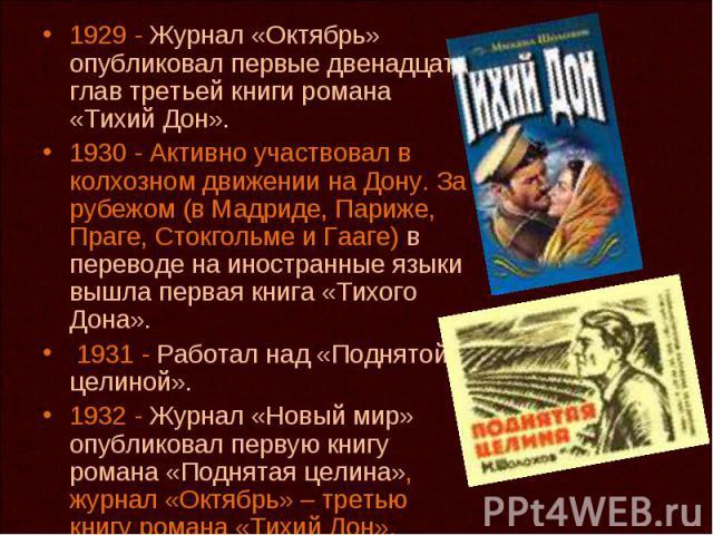 1929 - Журнал «Октябрь» опубликовал первые двенадцать глав третьей книги романа «Тихий Дон». 1930 - Активно участвовал в колхозном движении на Дону. За рубежом (в Мадриде, Париже, Праге, Стокгольме и Гааге) в переводе на иностранные языки вышла перв…