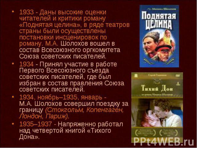 1933 - Даны высокие оценки читателей и критики роману «Поднятая целина», в ряде театров страны были осуществлены постановки инсценировок по роману. М.А. Шолохов вошел в состав Всесоюзного оргкомитета Союза советских писателей. 1934 - Принял участие …
