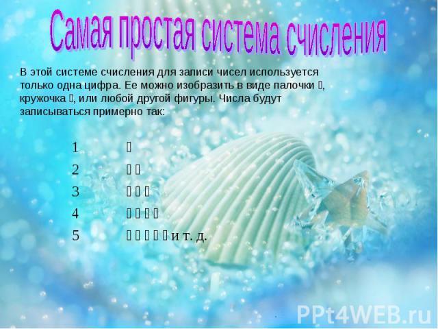 В этой системе счисления для записи чисел используется только одна цифра. Ее можно изобразить в виде палочки , кружочка , или любой другой фигуры. Числа будут записываться примерно так: 1 2 3 4 5 и т. д.