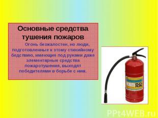 Основные средства тушения пожаров Огонь безжалостен, но люди, подготовленные к э