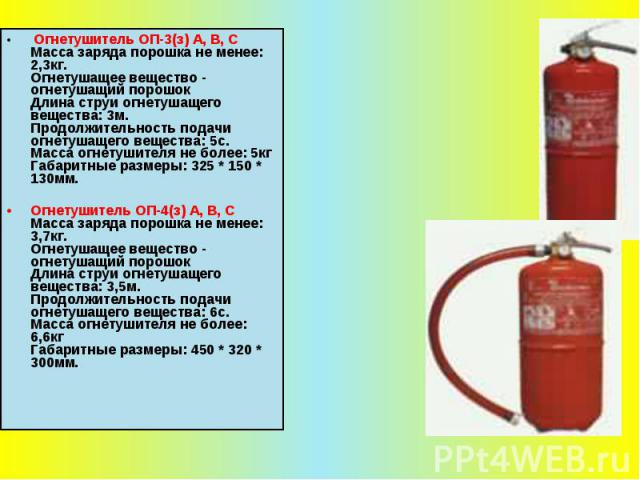 Огнетушитель ОП-3(з) А, В, С Масса заряда порошка не менее: 2,3кг. Огнетушащее вещество - огнетушащий порошок Длина струи огнетушащего вещества: 3м. Продолжительность подачи огнетушащего вещества: 5с. Масса огнетушителя не более: 5кг Габаритные разм…