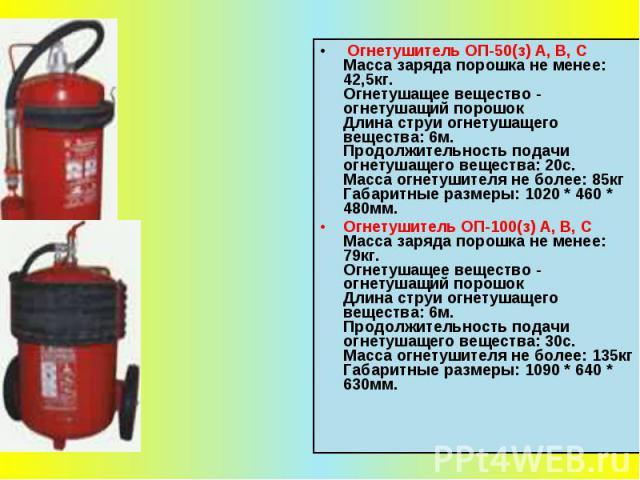 Огнетушитель ОП-50(з) А, В, С Масса заряда порошка не менее: 42,5кг. Огнетушащее вещество - огнетушащий порошок Длина струи огнетушащего вещества: 6м. Продолжительность подачи огнетушащего вещества: 20с. Масса огнетушителя не более: 85кг Габаритные …
