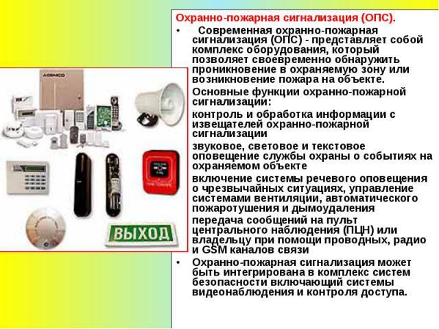 Охранно-пожарная сигнализация (ОПС). Современная охранно-пожарная сигнализация (ОПС) - представляет собой комплекс оборудования, который позволяет своевременно обнаружить проникновение в охраняемую зону или возникновение пожара на объекте. Основные …