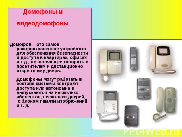 Домофоны и видеодомофоны Домофон - это самое распространенное устройство для обеспечения безопасности и доступа в квартирах, офисах и т.д., позволяющее говорить с посетителем и дистанционно открыть ему дверь. Домофоны могут работать в составе систем…