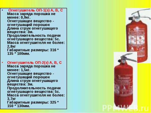 Огнетушитель ОП-1(з) А, В, С Масса заряда порошка не менее: 0,9кг. Огнетушащее вещество - огнетушащий порошок Длина струи огнетушащего вещества: 3м. Продолжительность подачи огнетушащего вещества: 5с. Масса огнетушителя не более: 2,8кг Габаритные ра…