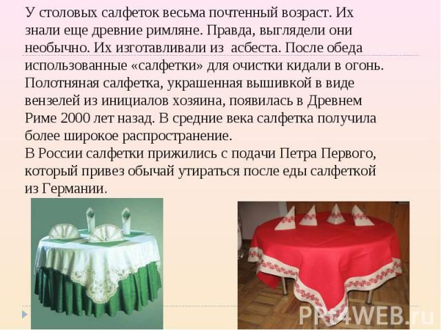 У столовых салфеток весьма почтенный возраст. Их знали еще древние римляне. Правда, выглядели они необычно. Их изготавливали из асбеста. После обеда использованные «салфетки» для очистки кидали в огонь. Полотняная салфетка, украшенная вышивкой в вид…