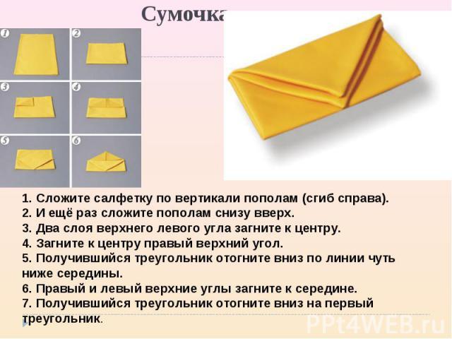 Сумочка 1. Сложите салфетку по вертикали пополам (сгиб справа). 2. И ещё раз сложите пополам снизу вверх. 3. Два слоя верхнего левого угла загните к центру. 4. Загните к центру правый верхний угол. 5. Получившийся треугольник отогните вниз по линии …