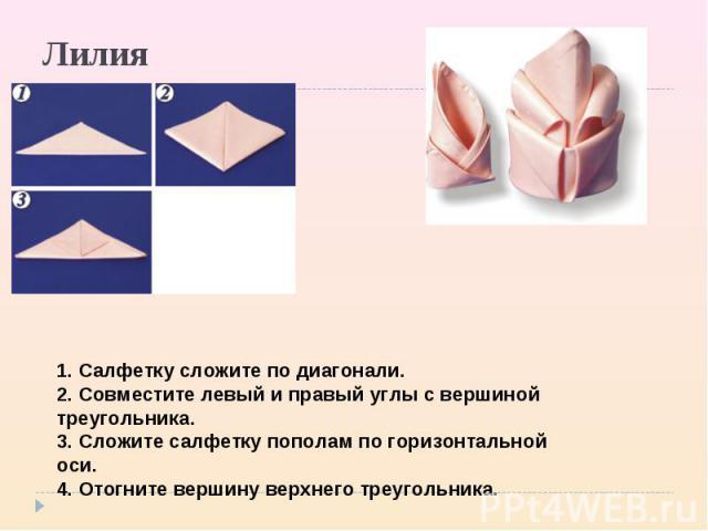 Лилия 1. Салфетку сложите по диагонали. 2. Совместите левый и правый углы с вершиной треугольника. 3. Сложите салфетку пополам по горизонтальной оси. 4. Отогните вершину верхнего треугольника.