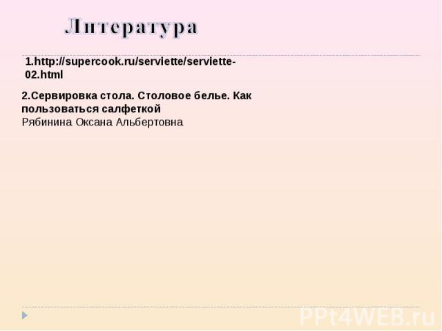 1.http://supercook.ru/serviette/serviette-02.html 2.Сервировка стола. Столовое белье. Как пользоваться салфеткой Рябинина Оксана Альбертовна