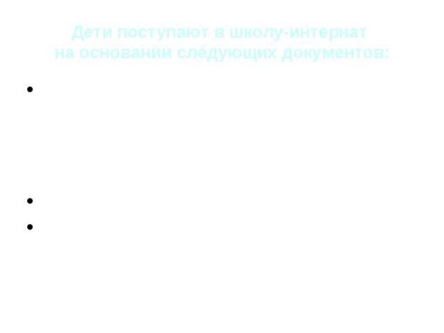 Дети поступают в школу-интернат на основании следующих документов: Типовое положение о специальном (коррекционном) образовательном учреждении для обучающихся, воспитанников с отклонениями в развитии Протокол ПМПК Путевка министерства общего и профес…