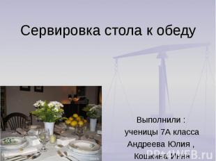 Сервировка стола к обеду Выполнили : ученицы 7А класса Андреева Юлия , Кошкина И