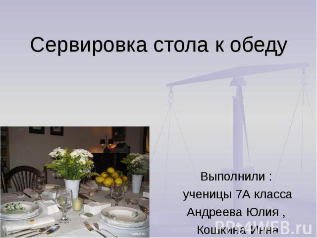 Сервировка стола к обеду Выполнили : ученицы 7А класса Андреева Юлия , Кошкина Инна