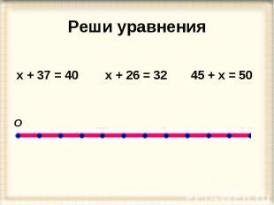 Реши уравнения х + 37 = 40 х + 26 = 32 45 + х = 50 О