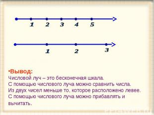Вывод: Числовой луч – это бесконечная шкала. С помощью числового луча можно срав