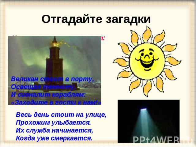 Отгадайте загадки Ну-ка, кто из вас ответит: Не огонь, а больно жжёт, Не фонарь, а ярко светит, И не пекарь, а печёт? Великан стоит в порту, Освещая темноту, И сигналит кораблям: «Заходите в гости к нам!» Весь день стоит на улице, Прохожим улыбается…