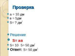 Проверка а = 10 дм в = 5дм S= ? дм2 Решение S= а.в S= 10 . 5= 50 дм2 Ответ: S= 5