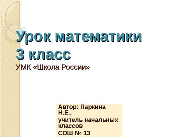 Урок математики 3 класс УМК «Школа России» Автор: Паркина Н.Е., учитель начальных классов СОШ № 13