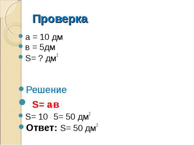 Проверка а = 10 дм в = 5дм S= ? дм2 Решение S= а.в S= 10 . 5= 50 дм2 Ответ: S= 50 дм2