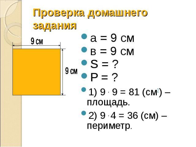 Проверка домашнего задания а = 9 см в = 9 см S = ? P = ? 1) 9 . 9 = 81 (см2) – площадь. 2) 9 . 4 = 36 (см) – периметр.