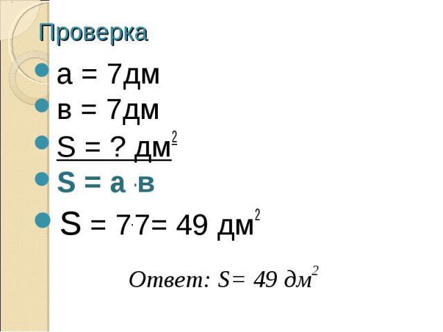 Проверка а = 7дм в = 7дм S = ? дм2 S = а .в S = 7.7= 49 дм2 Ответ: S= 49 дм2