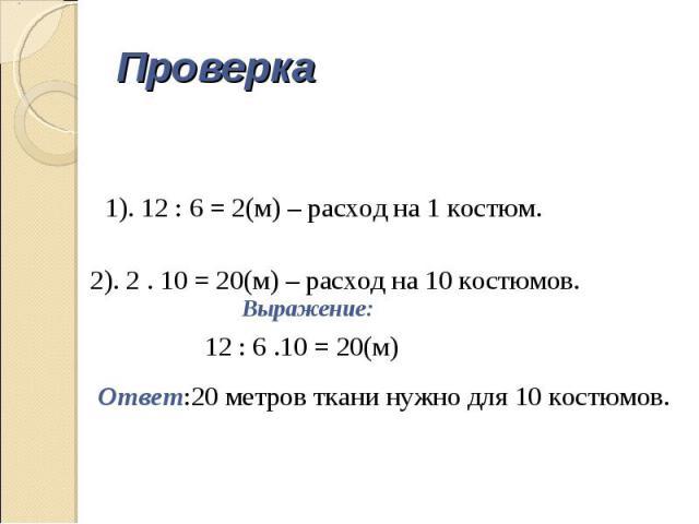 Проверка 1). 12 : 6 = 2(м) – расход на 1 костюм. 2). 2 . 10 = 20(м) – расход на 10 костюмов. Выражение: 12 : 6 .10 = 20(м) Ответ:20 метров ткани нужно для 10 костюмов.