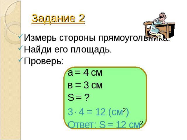 Задание 2 Измерь стороны прямоугольника. Найди его площадь. Проверь: а = 4 см в = 3 см S = ? 3 . 4 = 12 (см2) Ответ: S = 12 см2