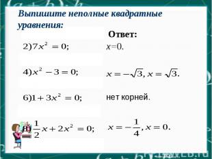 Ответ: х=0. нет корней. Выпишите неполные квадратные уравнения: