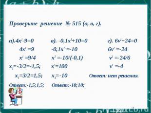 * Проверьте решение № 515 (а, в, г). а).4х2-9=0 в). -0,1х2+10=0 г). 6v2+24=0 4х2