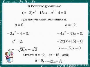 3) Решите уравнение при полученных значениях а. Ответ: а = −2, х= −15, х=0; а =