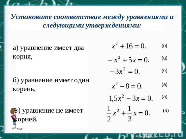 Запишите квадратные уравнения с указанными коэффициентами: а=1, b=0, c=16; a=-1, b=5, c=0; b=0, a=-3, c=0; c=-8, a=1, b=0; a=1,5, c=0,b=-3; b= , a= , c Установите соответствие между уравнениями и следующими а) уравнение имеет два корня, б) уравнение…