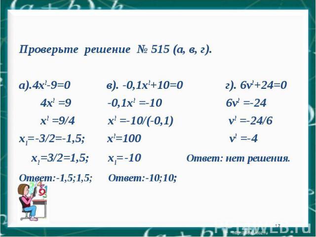* Проверьте решение № 515 (а, в, г). а).4х2-9=0 в). -0,1х2+10=0 г). 6v2+24=0 4х2 =9 -0,1х2 =-10 6v2 =-24 х2 =9/4 х2 =-10/(-0,1) v2 =-24/6 х1= -3/2=-1,5; х2=100 v2 =-4 х2 =3/2=1,5; х1= -10 Ответ: нет решения. Ответ:-1,5;1,5; Ответ:-10;10;