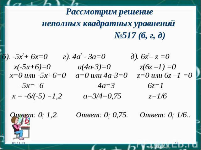 * * Рассмотрим решение неполных квадратных уравнений №517 (б, г, д) б). -5х2+ 6х=0 г). 4а2 - 3а=0 д). 6z2– z =0 х(-5х+6)=0 а(4а-3)=0 z(6z –1) =0 х=0 или -5х+6=0 а=0 или 4а-3=0 z=0 или 6z –1 =0 -5х= -6 4а=3 6z=1 х = -6/(-5) =1,2 а=3/4=0,75 z=1/6 Отве…