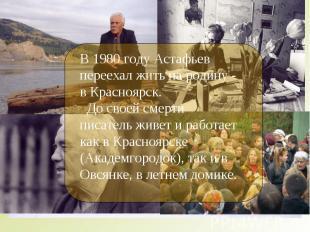 В 1980 году Астафьев переехал жить на родину - в Красноярск. До своей смерти пис